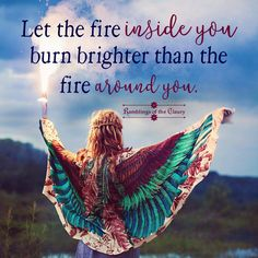 Let the fire inside you burn brighter than the fire around you #fire #burn #attitude #positivity #courage #confidence