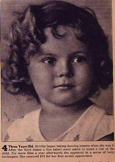 Shirley Temple aged 3. Shirley began taking dancing lessons when she was 3. After the third lesson a film talent scout asked to make a test for the child. For more than a year afterwards she appeared in a series of baby burlesques. She received 10 dollars for her first screen appearance.