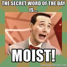 The secret word of the day is.... moist! - PEE WEE HERMAN