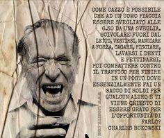 Come cazzo è possibile che ad un uomo piaccia essere svegliato alle 6.30 da una sveglia, scivolare fuori dal letto, vestirsi, mangiare a forza, cagare, pisciare, lavarsi i denti e pettinarsi, poi combattere contro il traffico per finire in un posto dove essenzialmente fai un sacco di soldi per qualcun altro e ti viene chiesto di essere grato per l'opportunità di farlo?  Charles Bukowski – Factotum  #Bukowski, #factotum, #liosite, #citazioniItaliane, #frasibelle, #ItalianQuotes…