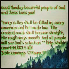"""Good Monday beautiful people of God and Jesus loves you!   """"Every valley shall be filled in, every mountain and hill made low. The crooked roads shall become straight, the rough ways smooth. And all people will see God's salvation.'"""" http://bible.com/111/LUK3.5.NIV Bible.com/app ♡Founa♡"""