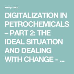 DIGITALIZATION IN PETROCHEMICALS – PART 2: THE IDEAL SITUATION AND DEALING WITH CHANGE - Kemgo