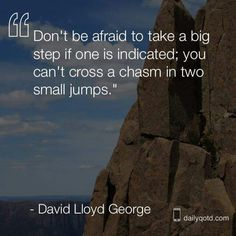 """""""Don't be afraid to take a big step if one is indicated; you can't cross a chasm in two small jumps.""""   > > >   David Lloyd George"""
