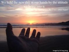 We hold the new day in our hands by the attitude we bring into it.