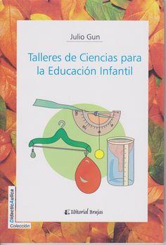 Talleres de ciencia para la educación infantil : experimentos con materiales de uso diario al alcance de todo maestro / Julio Gun