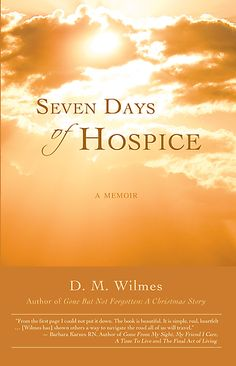 BOOK: Seven Days of Hospice by D. M. Wilmes Memoir is a compelling true-to-life account about the author's experience during his mother's last seven days of life while in hospice care, and the miraculous ending of her journey This uplifting story will help other families come to terms with the roller coaster of emotions felt during a loved ones final days.
