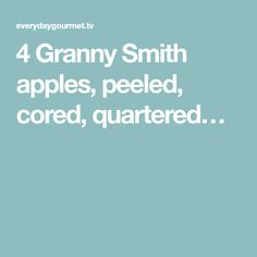 4 Granny Smith apples, peeled, cored, quartered…