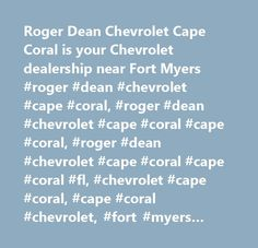 Roger Dean Chevrolet Cape Coral is your Chevrolet dealership near Fort Myers #roger #dean #chevrolet #cape #coral, #roger #dean #chevrolet #cape #coral #cape #coral, #roger #dean #chevrolet #cape #coral #cape #coral #fl, #chevrolet #cape #coral, #cape #coral #chevrolet, #fort #myers #chevrolet, #port #charlotte #chevrolet, #naples #chevrolet…