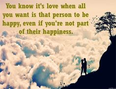 You Know its love when all you want is that person to be happy even if you are not a part of their happiness. #lovequotes