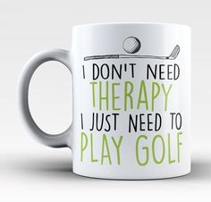 I don't need therapy, I just need to play golf The mug for anyone who just needs a little golf therapy. Order one today! Take advantage of our Low Flat Rate Shipping - order 2 or more and save. - Prin