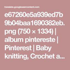 e67260e5a939ed7b9b04baa1690382eb.png (750 × 1334) | album pintereste | Pinterest | Baby knitting, Crochet and Babies