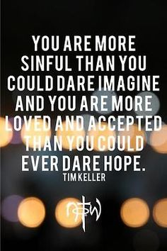 You are more sinful than you could dare imagine and more loved and accepted than you could ever dare hope. 5 great Quotes Tim Keller, Thomas Brooks, Cs Lewis, Charles Spurgeon, and Paul David Tripp Great Quotes, Quotes To Live By, Me Quotes, Inspirational Quotes, Godly Quotes, Bible Quotes, Bible Humor, Smart Quotes, Genius Quotes