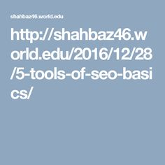 http://shahbaz46.world.edu/2016/12/28/5-tools-of-seo-basics/