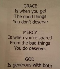 Grace is when you get the good things you don't deserve.  Mercy is when you're spared from the bad things you do deserve.  God provides both!