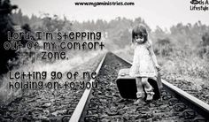 Lord, I'm stepping out of my comfort zone. Letting go of me and holding on to you.