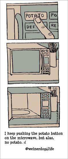 I keep pushing the potato button on the microwave, but alas, no potato. :(