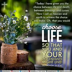 """Today I have given you the choice between life and death, between blessings and curses. Now I call on heaven and earth to witness the choice you make. Oh, that you would choose life, so that you and your descendants might live! Deuteronomy 30:19 NLT"