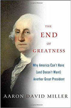 The End of Greatness: Why America Can't Have (and Doesn't Want) Another Great President / Aaron David Miller  http://encore.greenvillelibrary.org/iii/encore/record/C__Rb1381315
