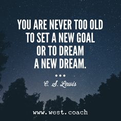 You are never too old to set a new goal or to dream a new dream. -C.S. Lewis , Eileen West Life Coach, Life Coach, inspiration, inspirational quotes, motivation, motivational quotes, quotes, daily quotes, self improvement, personal growth, creativity, creativity cheerleader, c. s. lewis quotes