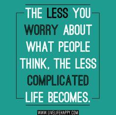 The less you worry about what people think, the less complicated life becomes.