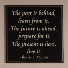 """The past is behind, learn from it. The future is ahead, prepare for it. The present is here, live it."""