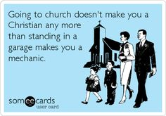 Going to church doesnt make you a Christian any more than standing in a garage makes you a mechanic.