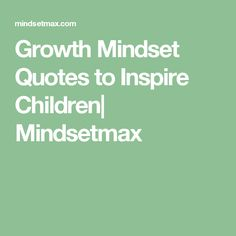 Growth Mindset Quotes to Inspire Children  Mindsetmax