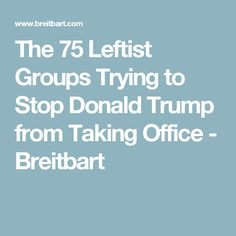 The 75 Leftist Groups Trying to Stop Donald Trump from Taking Office - Breitbart