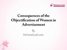 Learn more about what are the consequences of objectifying women in advertisements. A presentation by PerfumeCrush.com.