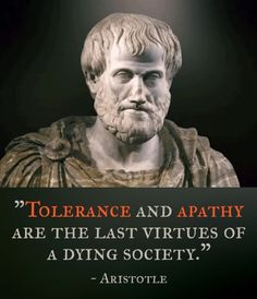 """""""Tolerance and apathy are the last virtues of a dying society."""" - Aristotle's words seem to be ringing true today in Europe and America. Tolerance of everything but Christianity. People seem to be desensitized and just don't care about anything but self-gratification. Even love seems to be diminishing. Jesus said that one of the signs of His coming would be that """"because iniquity shall abound, the love of many shall grow wax cold."""" (Matthew 24:12)"""