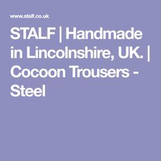 STALF | Handmade in Lincolnshire, UK. | Cocoon Trousers - Steel