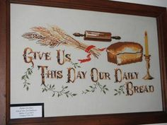 My great-aunt Helen Black made this religious cross stitch that says, Give us this day our daily bread. It's a line from the Lord's Prayer. Her husband