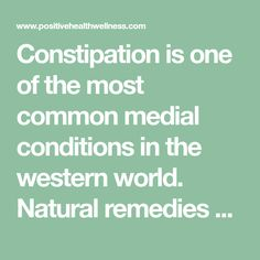 Constipation is one of the most common medial conditions in the western world. Natural remedies may be your best bet to long term relief and prevention.