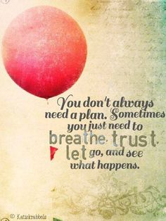 You Don't Always Need a Plan. Sometimes you just need to breath. Trust. Let go. And see what happens