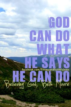 "God can do what He says He can do.  ""Believing God"", Beth Moore"