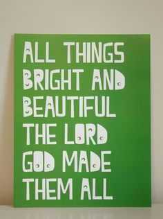 All things bright and beautiful the Lord God made them all
