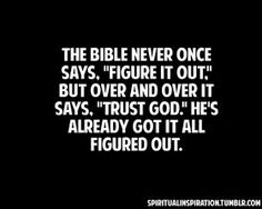 """Christian Wisdom Quote: """"The Bible never once says, 'Figure it out."""" - but over and over it says, """"Trust God.' He's already got it all figured out. Good Quotes, Life Quotes Love, Bible Quotes, Quotes To Live By, Me Quotes, Inspirational Quotes, Trust In God Quotes, Faith Quotes, Cool Words"""