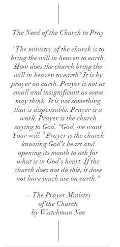 """The church needs to pray... """"The ministry of the church is to bring the will in heaven to earth. How does the church bring the will in heaven to earth? It is by prayer on earth..."""" —Watchman Nee, The Prayer Ministry of the Church"""
