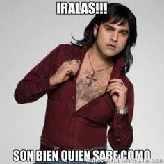 IRALAS!!! SON BIEN QUIEN SABE COMO  - Albertano Santacruz meme