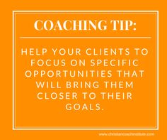 #Coaching Tip: Help your clients to focus on specific opportunities that will bring them closer to their #goals.