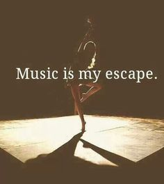 Music helps me step out of reality and see the best of things in life.
