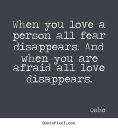 Osho Quotes - When you love a person all fear disappears. And when you ...