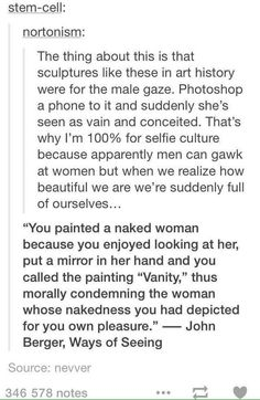"""'You painted a naked woman because you enjoyed looking at her, put a mirror in her hand and you called the painting """"Vanity"""", thus morally condemning the woman whose nakedness you had depicted for your own pleasure. -John Berger, Ways of Seeing"""