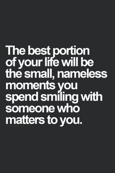 The best portion of your life will be the small, nameless moments you spend smiling with someone who matters to you