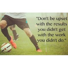 Don't be upset with the results you didn't get with the work you didn't do...