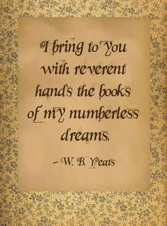 I bring you with reverent hands, the books of my numberless dreams ~ W.B. Yeats