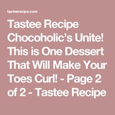 Tastee Recipe Chocoholic's Unite! This is One Dessert That Will Make Your Toes Curl! - Page 2 of 2 - Tastee Recipe