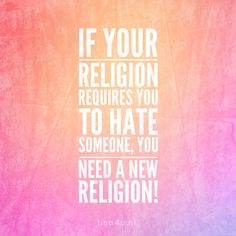 If your religion requires you to hate someone, you need a new religion!