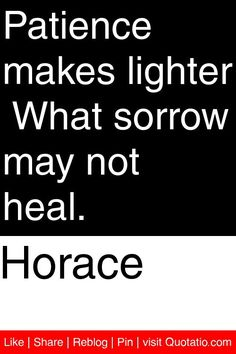 Horace - Patience makes lighter  What sorrow may not heal. #quotations #quotes