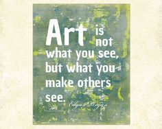 Degas art quote: art is not what you see, but what you make others see